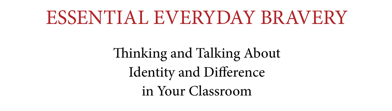 Essential Everyday Bravery: Thinking and Talking About Identity and Difference in your Classroom